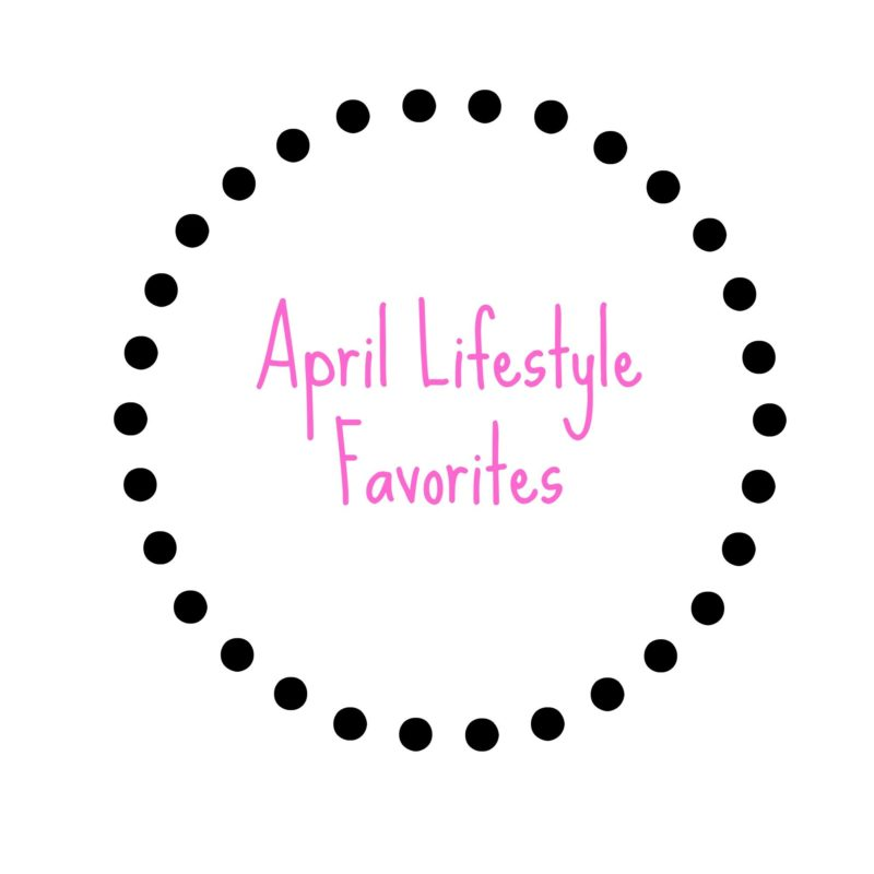 April Lifestyle Favorites